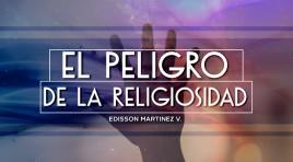 El Peligro De La Religiosidad – Edisson Martinez V.
